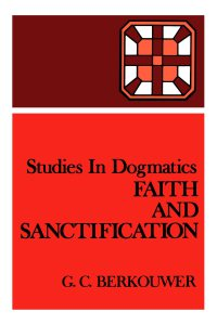 Berkouwer - Faith and Sanctification